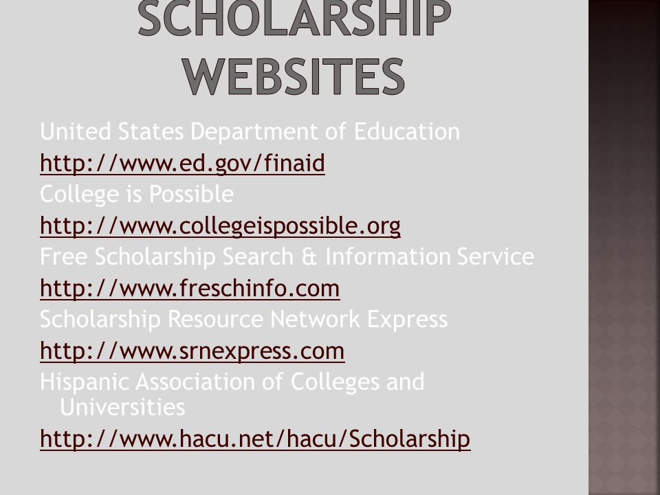 United States Department of Education http://www.ed.gov/finaid College is Possible http://www.collegeispossible.org Free Scholarship Search & Information Service http://www.freschinfo.com Scholarship Resource Network Express http://www.srnexpress.com Hispanic Association of Colleges and Universities http://www.hacu.net/hacu/Scholarship