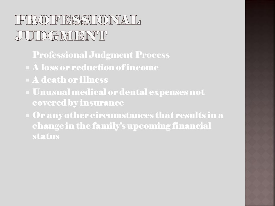 Professional Judgment Process A loss or reduction of income A death or illness Unusual medical or dental expenses not covered by insurance Or any other circumstances that results in a change in the familys upcoming financial status