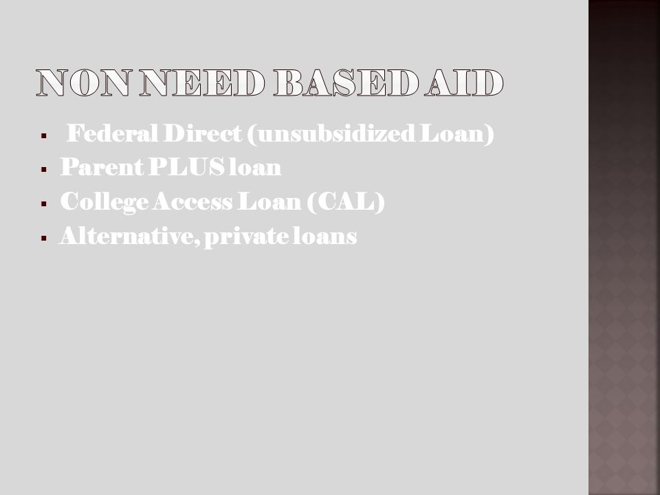 Federal Direct (unsubsidized Loan) Parent PLUS loan College Access Loan (CAL) Alternative, private loans