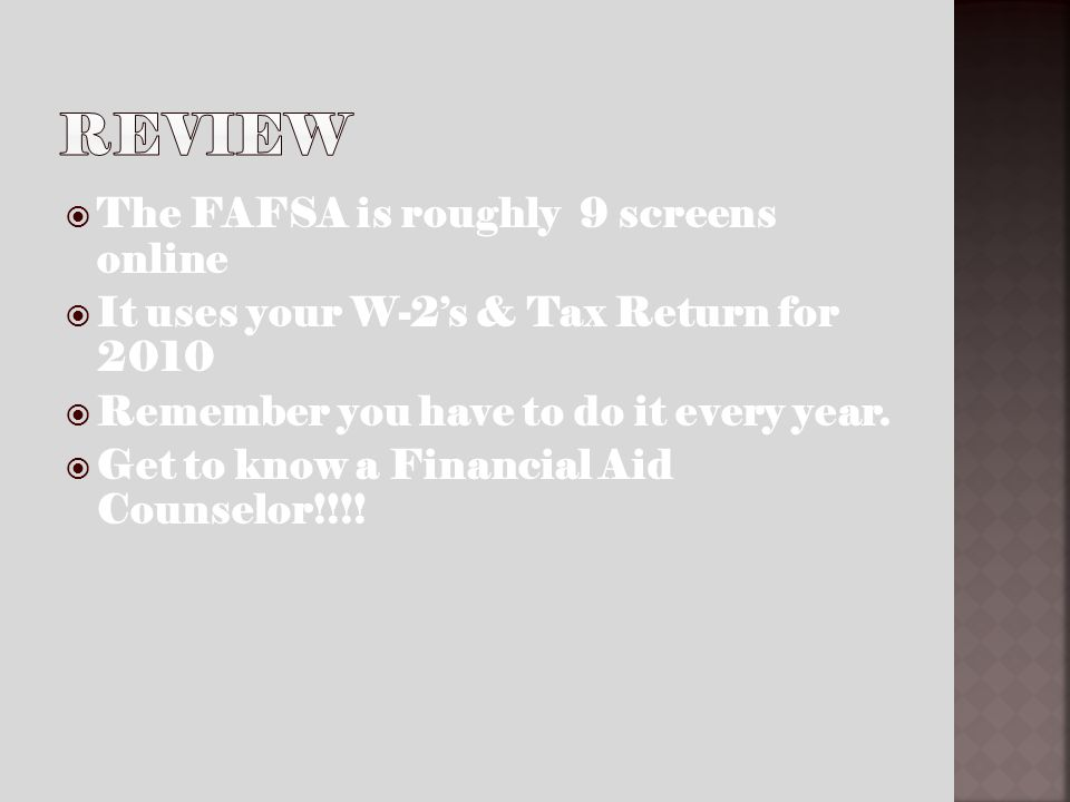 The FAFSA is roughly 9 screens online It uses your W-2s & Tax Return for 2010 Remember you have to do it every year.