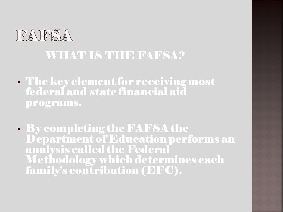 WHAT IS THE FAFSA? The key element for receiving most federal and state financial aid programs. By completing the FAFSA the Department of Education pe