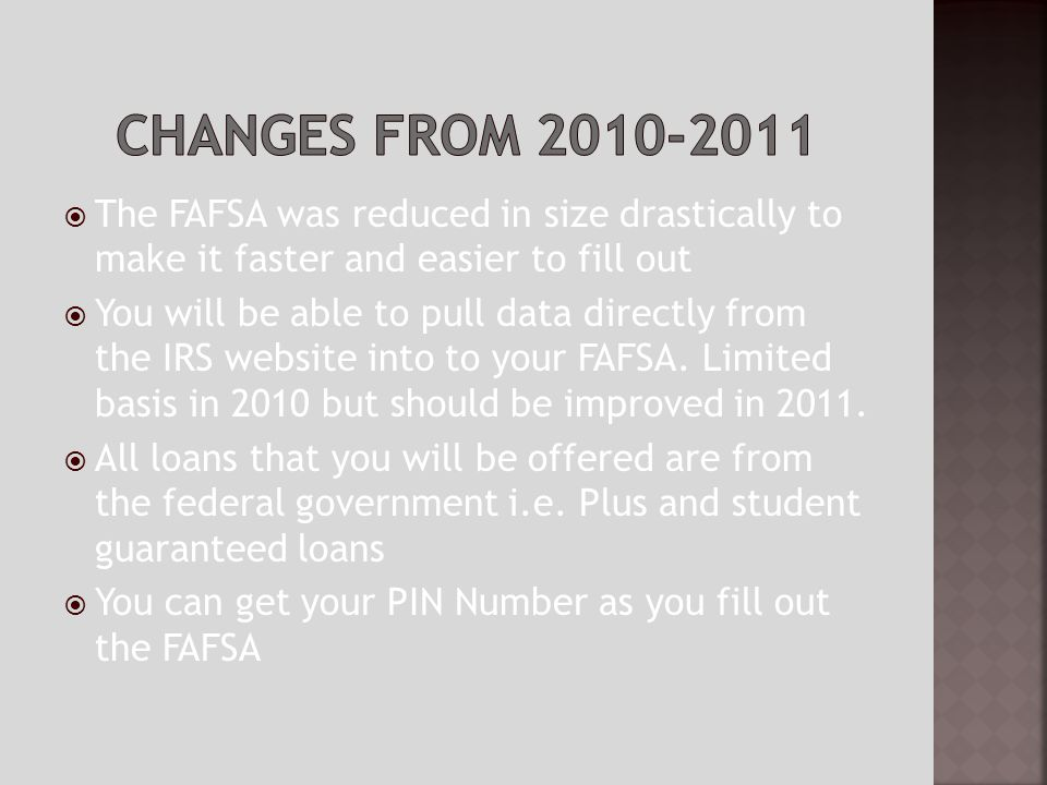 The FAFSA was reduced in size drastically to make it faster and easier to fill out You will be able to pull data directly from the IRS website into to your FAFSA.