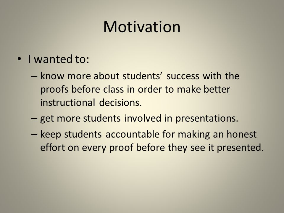 Motivation I wanted to: – know more about students success with the proofs before class in order to make better instructional decisions. – get more st