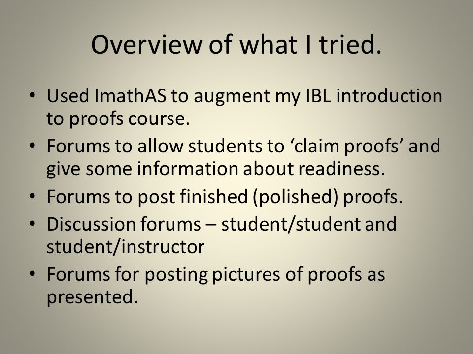 Overview of what I tried. Used ImathAS to augment my IBL introduction to proofs course. Forums to allow students to claim proofs and give some informa