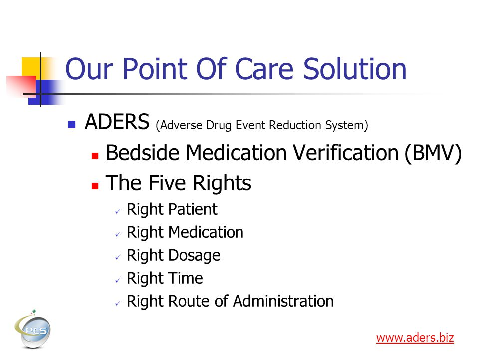 Our Point Of Care Solution ADERS (Adverse Drug Event Reduction System) Bedside Medication Verification (BMV) The Five Rights Right Patient Right Medication Right Dosage Right Time Right Route of Administration www.aders.biz