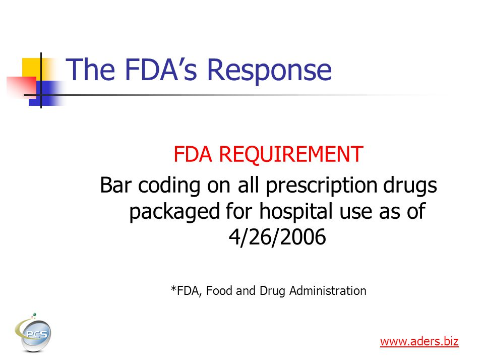 The FDAs Response FDA REQUIREMENT Bar coding on all prescription drugs packaged for hospital use as of 4/26/2006 *FDA, Food and Drug Administration www.aders.biz