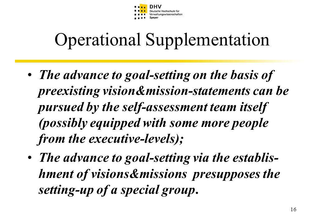 16 Operational Supplementation The advance to goal-setting on the basis of preexisting vision&mission-statements can be pursued by the self-assessment team itself (possibly equipped with some more people from the executive-levels); The advance to goal-setting via the establis- hment of visions&missions presupposes the setting-up of a special group.