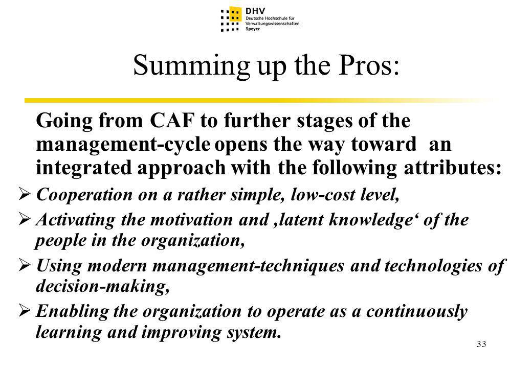 33 Summing up the Pros: Going from CAF to further stages of the management-cycle opens the way toward an integrated approach with the following attributes: Cooperation on a rather simple, low-cost level, Activating the motivation and latent knowledge of the people in the organization, Using modern management-techniques and technologies of decision-making, Enabling the organization to operate as a continuously learning and improving system.