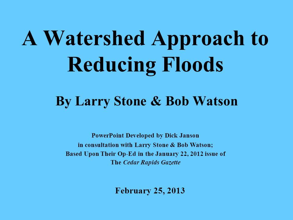 A Watershed Approach to Reducing Floods By Larry Stone & Bob Watson PowerPoint Developed by Dick Janson in consultation with Larry Stone & Bob Watson; Based Upon Their Op-Ed in the January 22, 2012 issue of The Cedar Rapids Gazette February 25, 2013