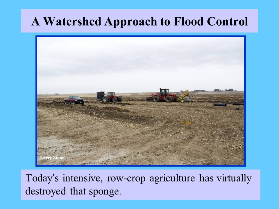 A Watershed Approach to Flood Control Today s intensive, row-crop agriculture has virtually destroyed that sponge. Larry Stone