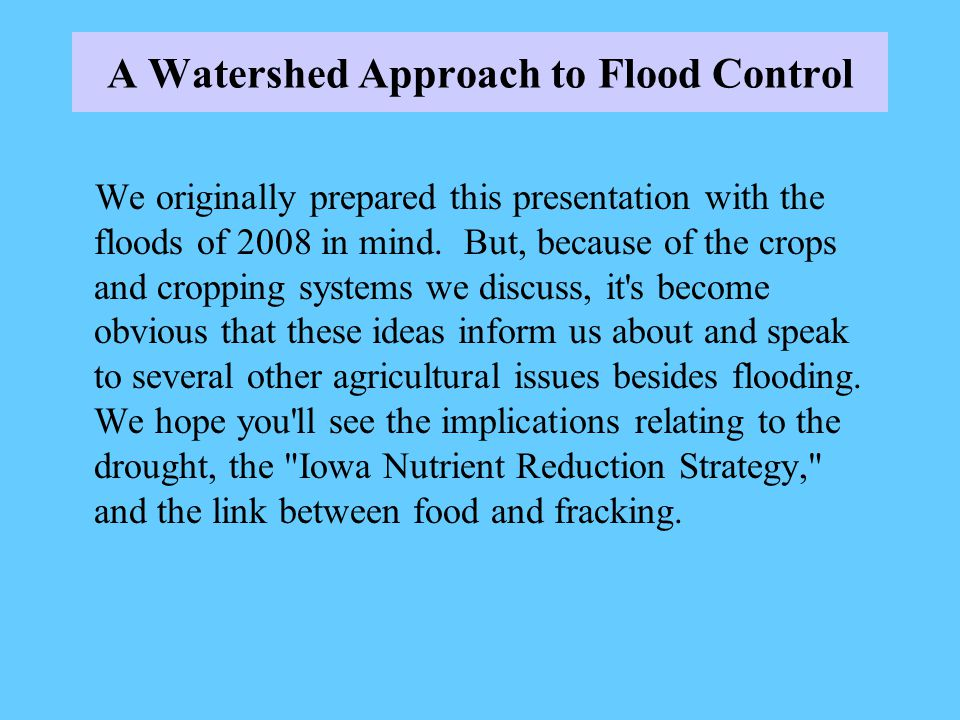 A Watershed Approach to Flood Control We originally prepared this presentation with the floods of 2008 in mind. But, because of the crops and cropping