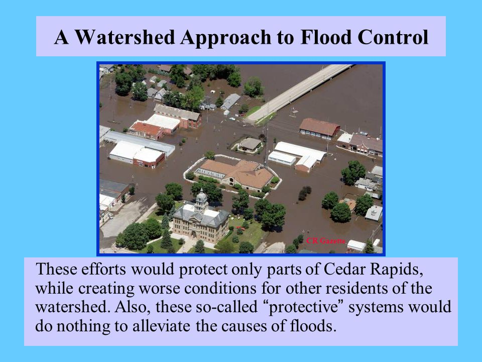 A Watershed Approach to Flood Control These efforts would protect only parts of Cedar Rapids, while creating worse conditions for other residents of the watershed.