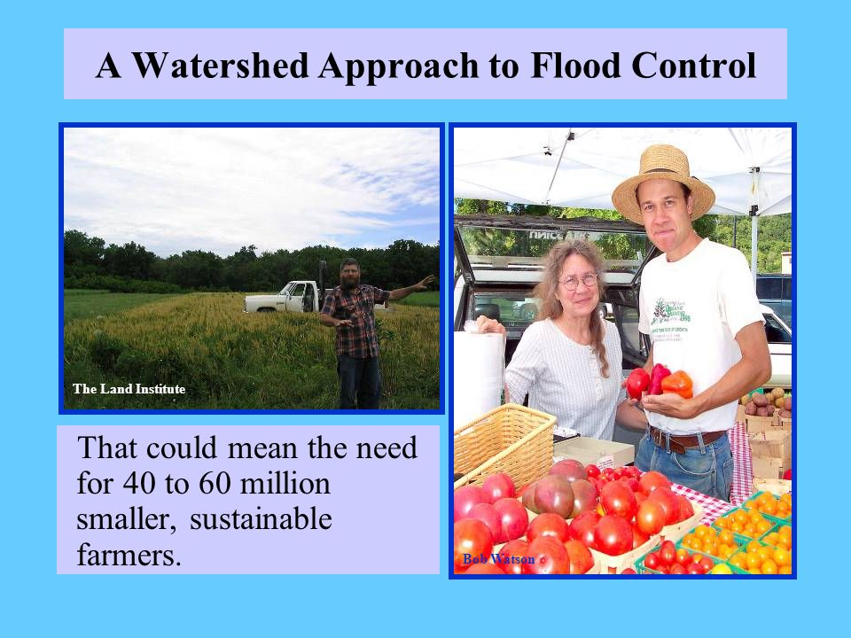 A Watershed Approach to Flood Control That could mean the need for 40 to 60 million smaller, sustainable farmers. The Land Institute Bob Watson