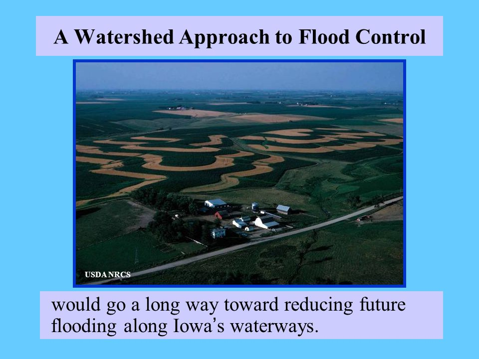 A Watershed Approach to Flood Control would go a long way toward reducing future flooding along Iowa s waterways.