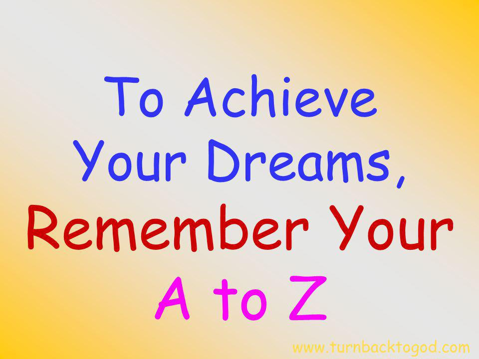 To Achieve Your Dreams, Remember Your A to Z www.turnbacktogod.com