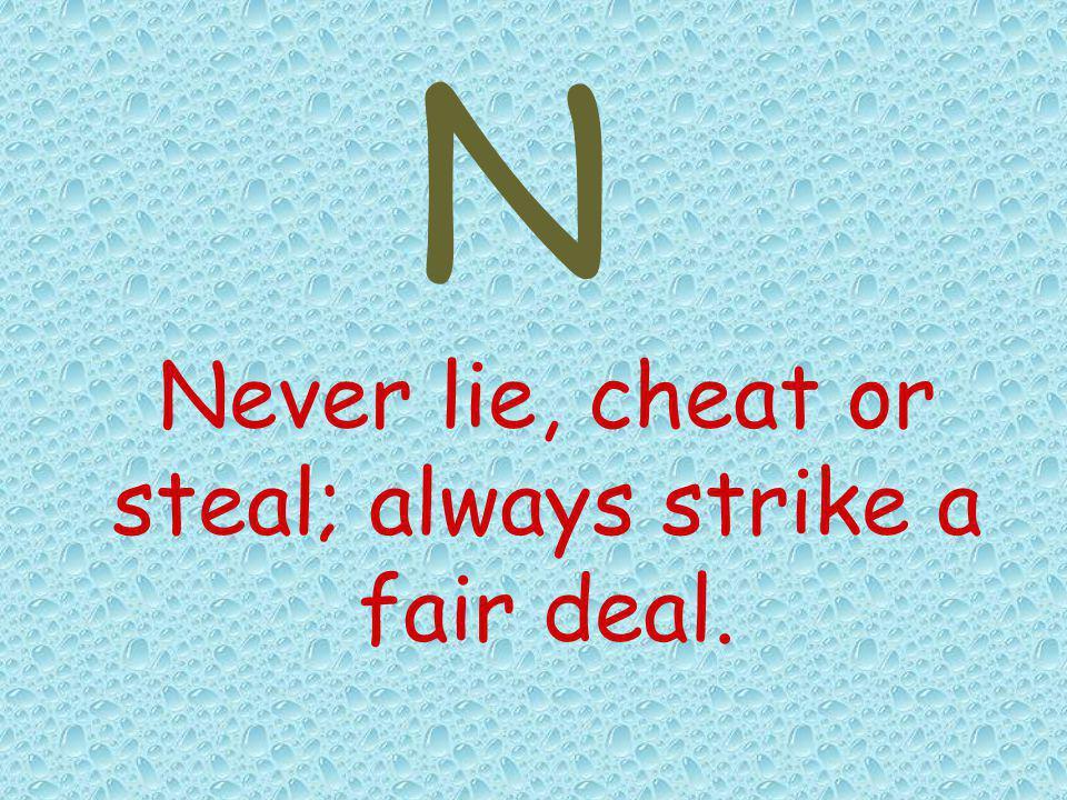 Never lie, cheat or steal; always strike a fair deal. N