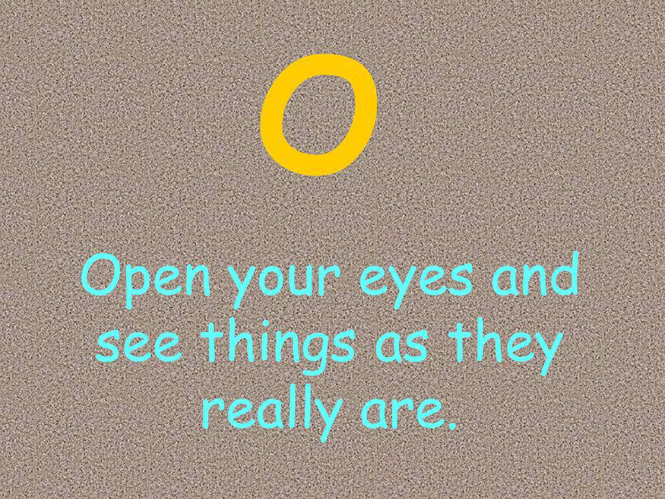 Open your eyes and see things as they really are. O