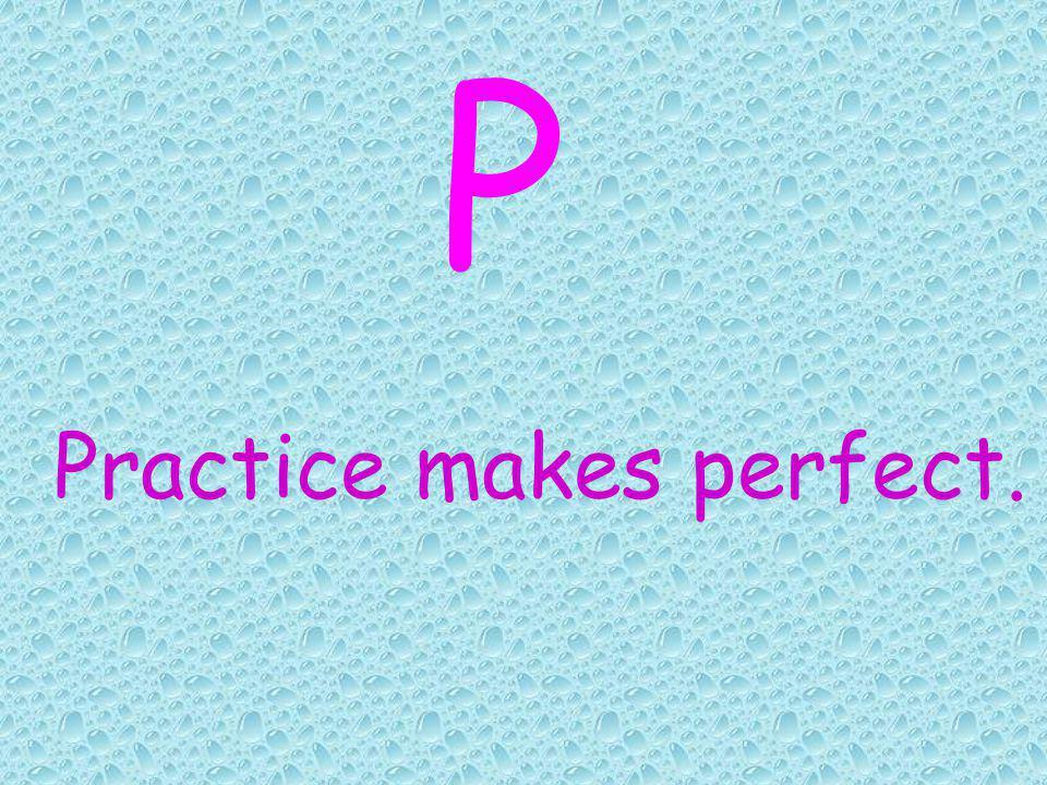 Practice makes perfect. P