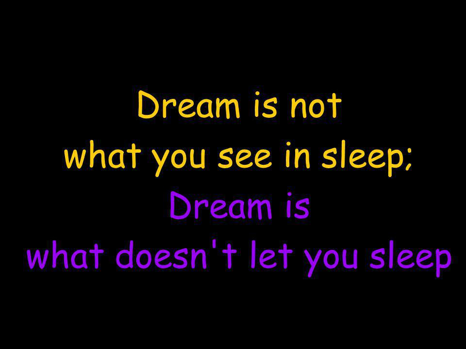 Dream is not what you see in sleep; Dream is what doesn t let you sleep