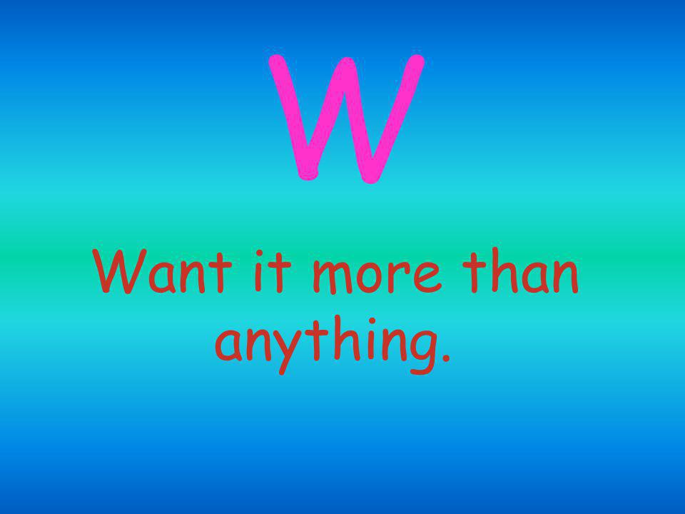 Want it more than anything. W