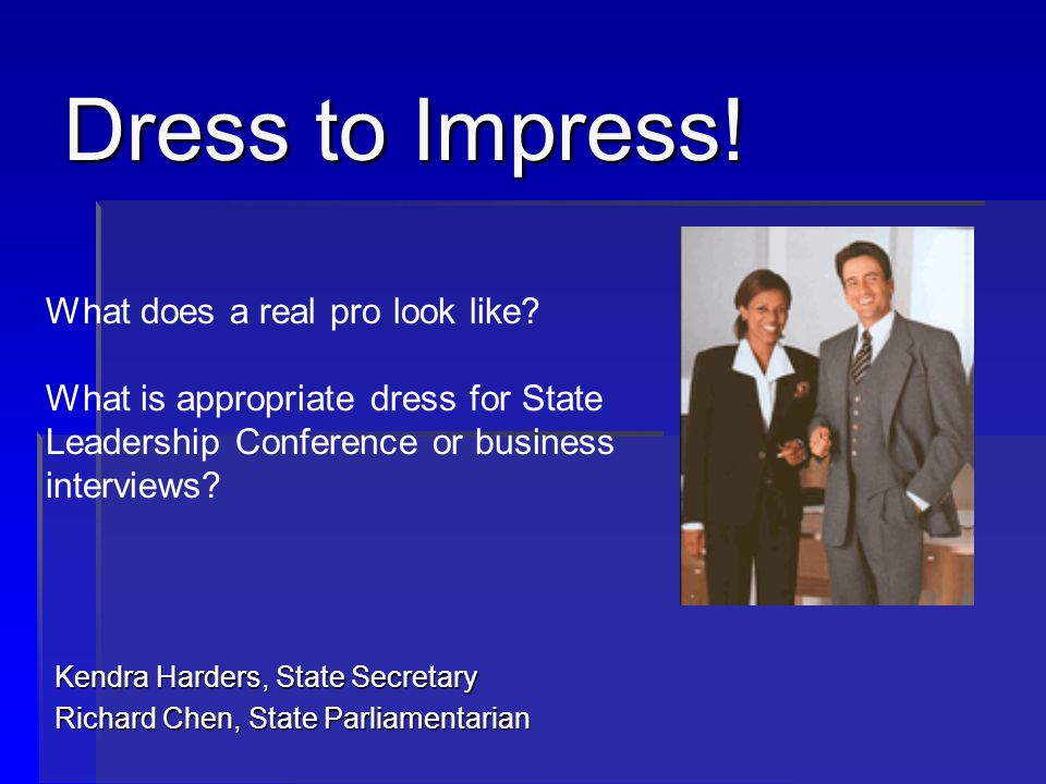 General Tips for Dress Success Conservative is always the safest route Conservative is always the safest route Investigate the employer or group where you are presenting Investigate the employer or group where you are presenting Wear an attire that would allow you to fit in with the group Wear an attire that would allow you to fit in with the group Call the human resources office of the business where you are interviewing and ask about the dress attire Call the human resources office of the business where you are interviewing and ask about the dress attire