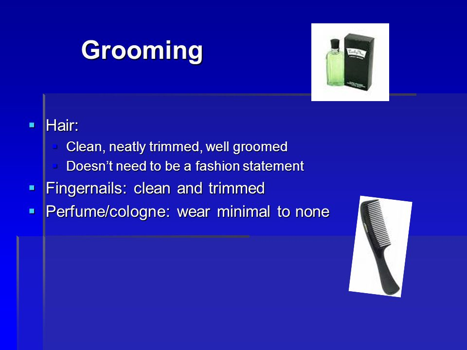 Grooming Hair: Hair: Clean, neatly trimmed, well groomed Clean, neatly trimmed, well groomed Doesnt need to be a fashion statement Doesnt need to be a