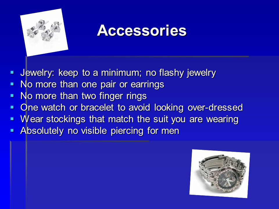 Accessories Jewelry: keep to a minimum; no flashy jewelry Jewelry: keep to a minimum; no flashy jewelry No more than one pair or earrings No more than