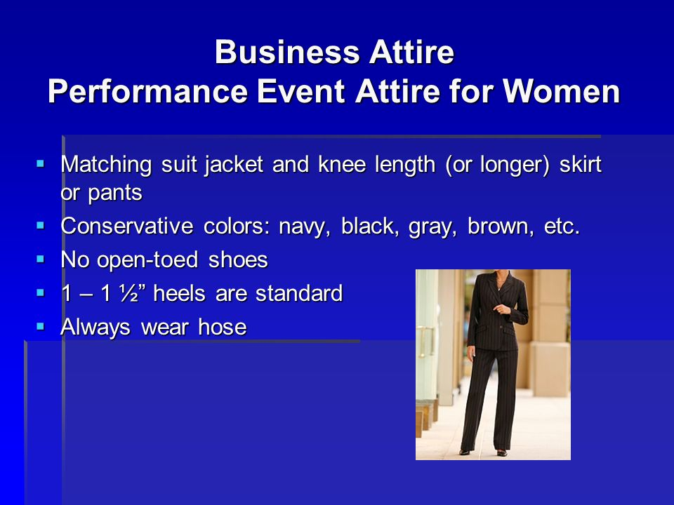 Business Attire Performance Event Attire for Women Matching suit jacket and knee length (or longer) skirt or pants Matching suit jacket and knee lengt