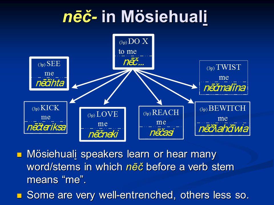 nēč- in Mösiehuali Mösiehuali speakers learn or hear many word/stems in which nēč before a verb stem means me.