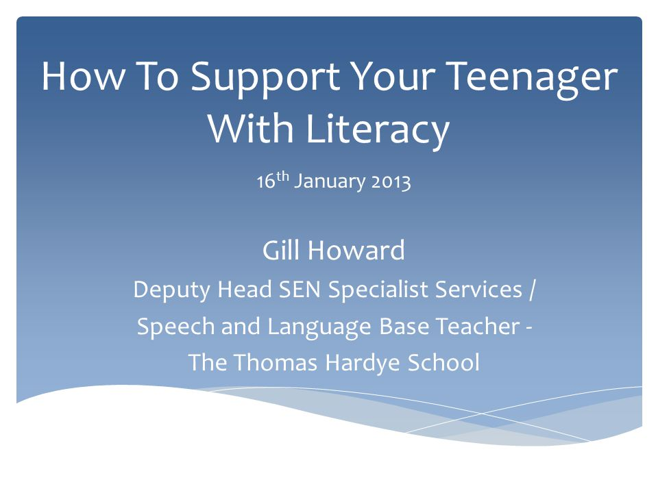 How To Support Your Teenager With Literacy 16 th January 2013 Gill Howard Deputy Head SEN Specialist Services / Speech and Language Base Teacher - The Thomas Hardye School