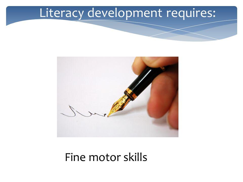 Literacy development requires: Fine motor skills