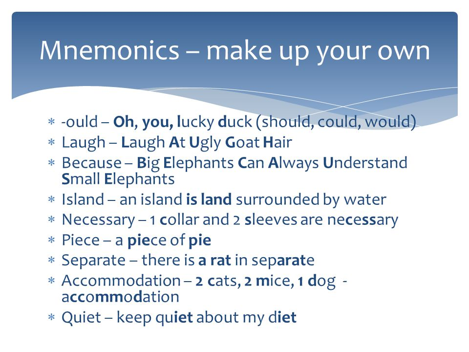 Mnemonics – make up your own -ould – Oh, you, lucky duck (should, could, would) Laugh – Laugh At Ugly Goat Hair Because – Big Elephants Can Always Understand Small Elephants Island – an island is land surrounded by water Necessary – 1 collar and 2 sleeves are necessary Piece – a piece of pie Separate – there is a rat in separate Accommodation – 2 cats, 2 mice, 1 dog - accommodation Quiet – keep quiet about my diet
