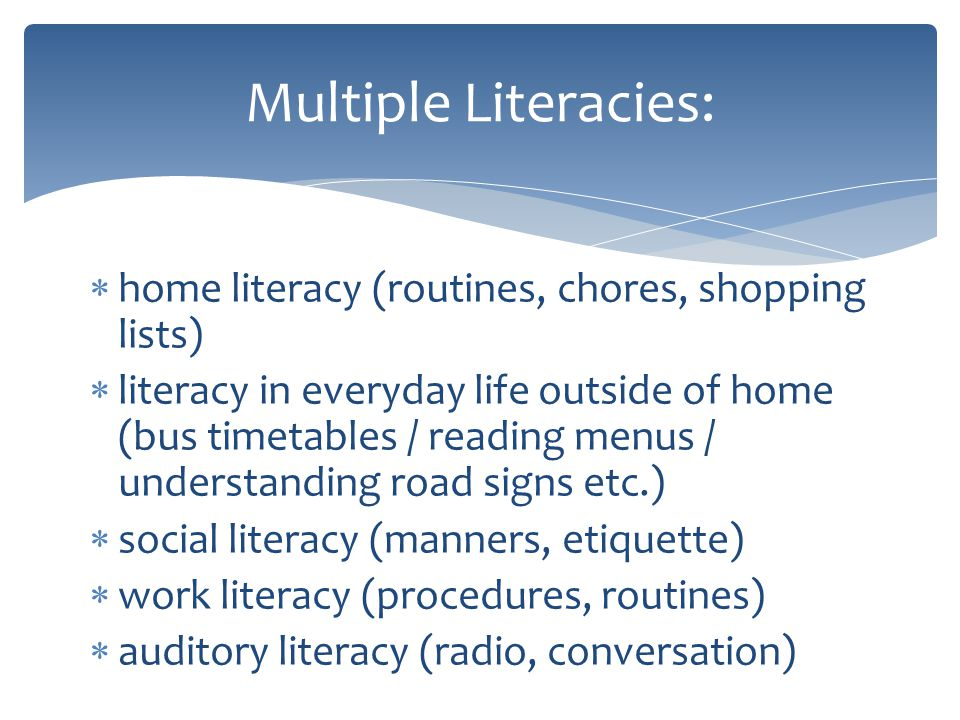 home literacy (routines, chores, shopping lists) literacy in everyday life outside of home (bus timetables / reading menus / understanding road signs etc.) social literacy (manners, etiquette) work literacy (procedures, routines) auditory literacy (radio, conversation) Multiple Literacies: