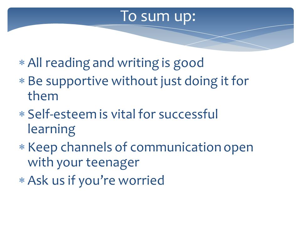 To sum up: All reading and writing is good Be supportive without just doing it for them Self-esteem is vital for successful learning Keep channels of communication open with your teenager Ask us if youre worried
