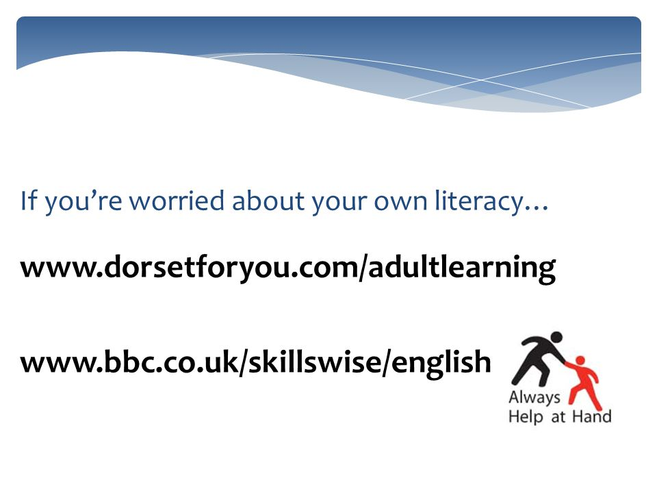 If youre worried about your own literacy… www.dorsetforyou.com/adultlearning www.bbc.co.uk/skillswise/english