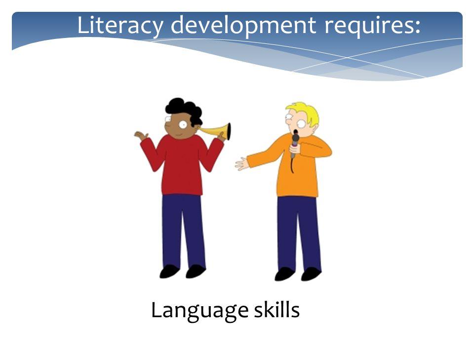 Literacy development requires: Language skills