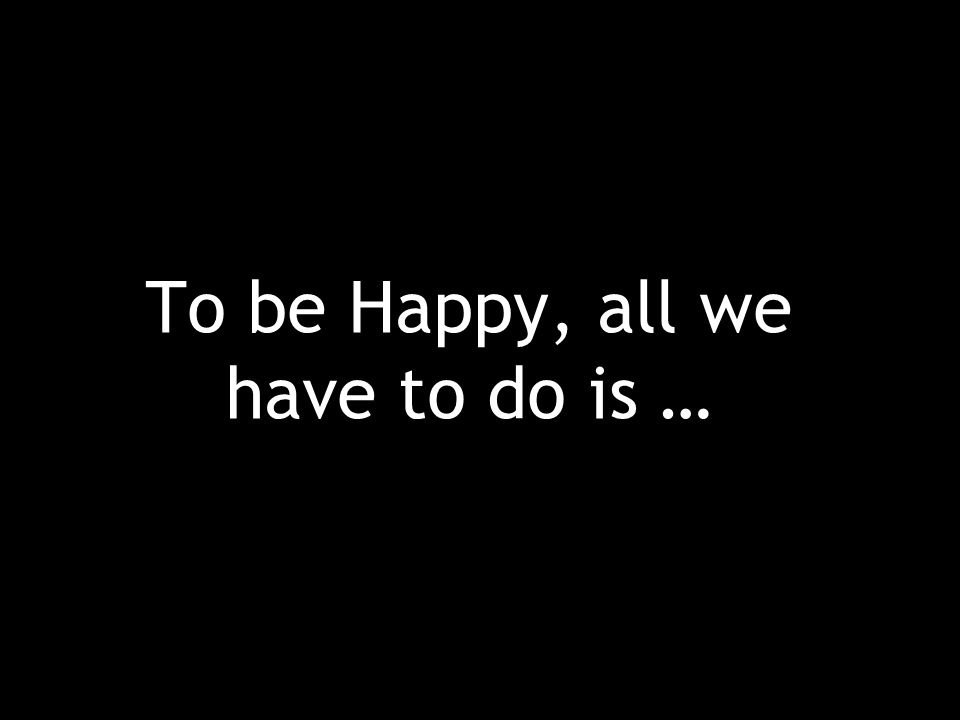 To be Happy, all we have to do is …