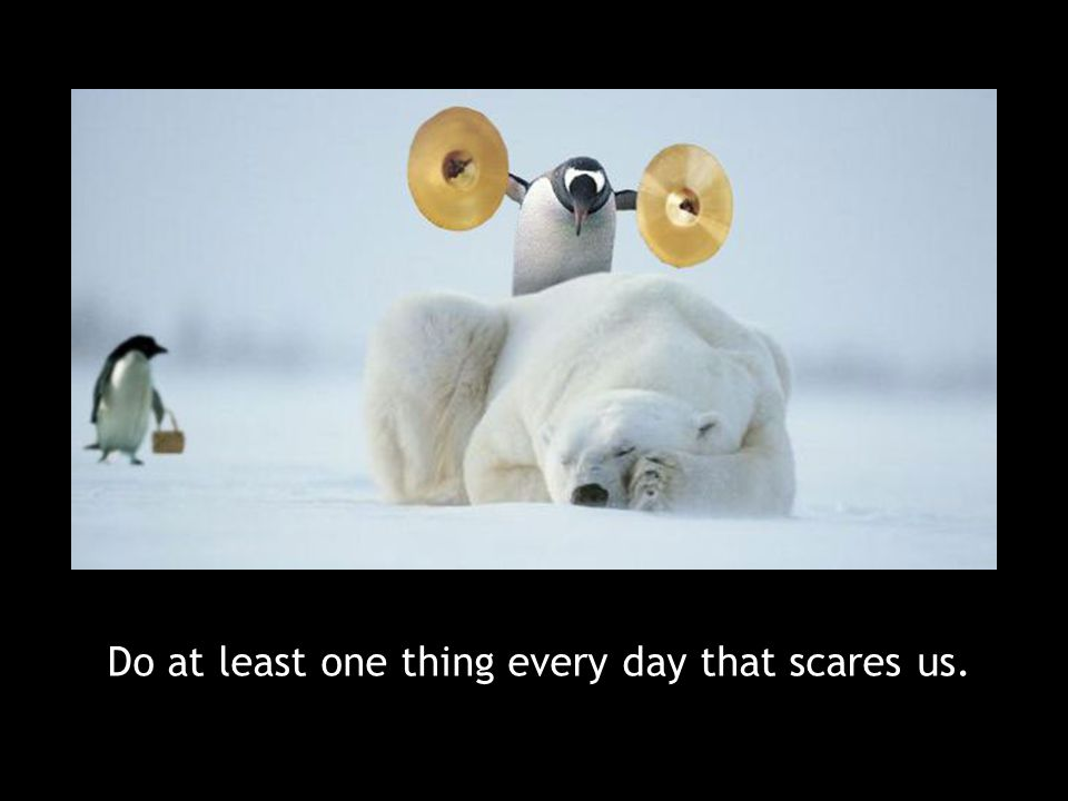 Do at least one thing every day that scares us.