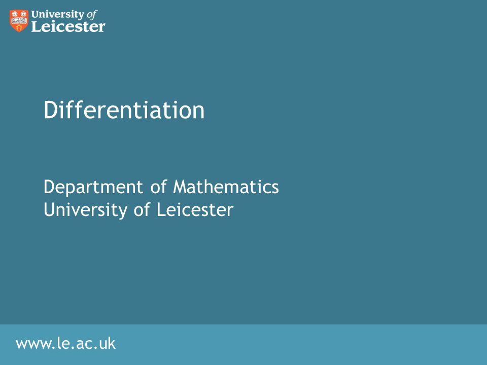 www.le.ac.uk Differentiation Department of Mathematics University of Leicester