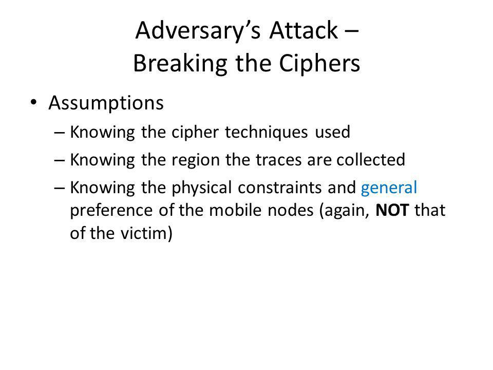 Adversarys Attack – Breaking the Location Cipher (Order-0) Breaking the location cipher – Frequency analysis (Order-0 Markov model) By knowing the region where the traces are collected, the adversary can rank locations inside the region using general knowledge Compare the ranking with that from the published location ID – Challenges Popularity of locations is less clear than texts – may only know the top few ones distinctively