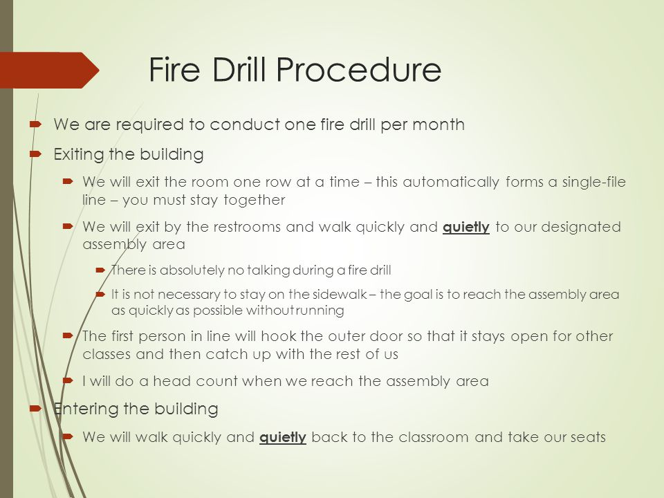 Fire Drill Procedure We are required to conduct one fire drill per month Exiting the building We will exit the room one row at a time – this automatic