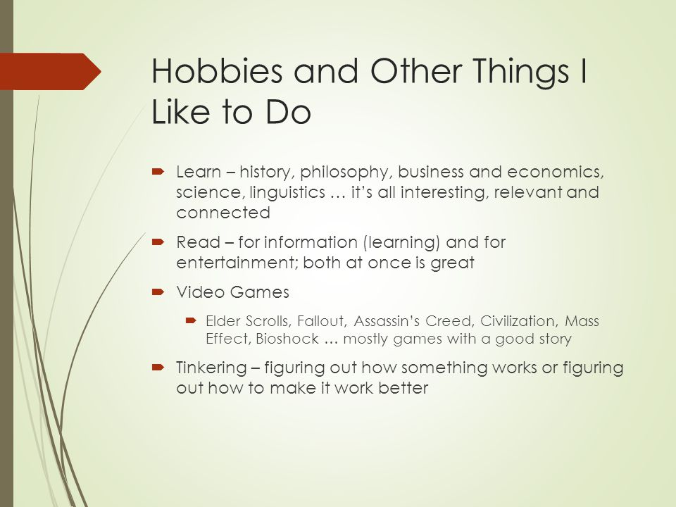 Hobbies and Other Things I Like to Do Learn – history, philosophy, business and economics, science, linguistics … its all interesting, relevant and co