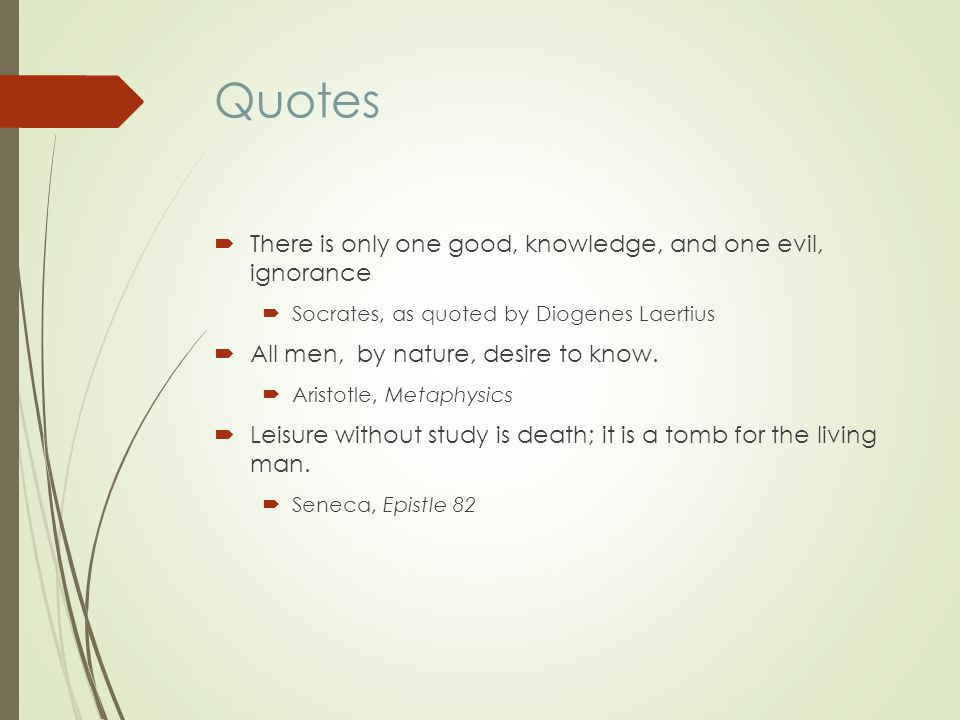 Quotes There is only one good, knowledge, and one evil, ignorance Socrates, as quoted by Diogenes Laertius All men, by nature, desire to know.