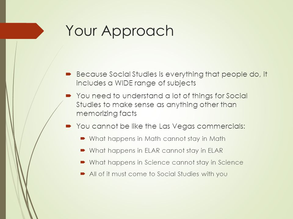 Your Approach Because Social Studies is everything that people do, it includes a WIDE range of subjects You need to understand a lot of things for Social Studies to make sense as anything other than memorizing facts You cannot be like the Las Vegas commercials: What happens in Math cannot stay in Math What happens in ELAR cannot stay in ELAR What happens in Science cannot stay in Science All of it must come to Social Studies with you