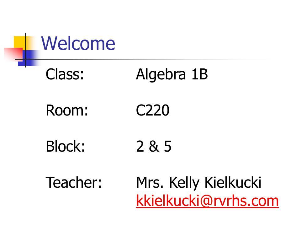 Welcome Class:Algebra 1B Room:C220 Block:2 & 5 Teacher:Mrs. Kelly Kielkucki kkielkucki@rvrhs.com