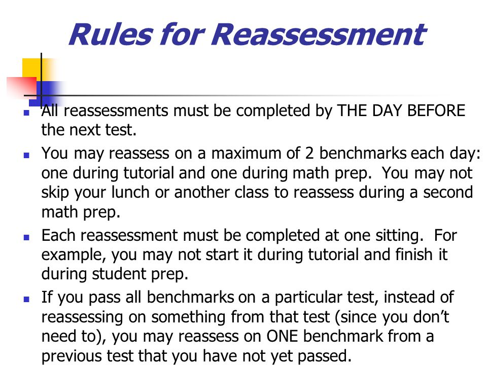 All reassessments must be completed by THE DAY BEFORE the next test.