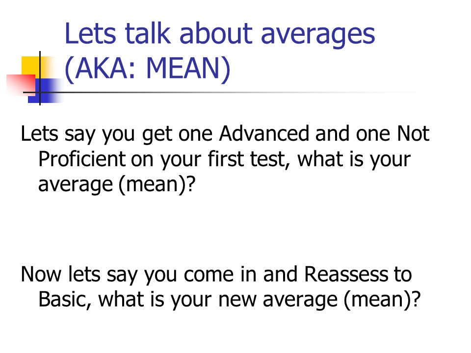 Lets talk about averages (AKA: MEAN) Lets say you get one Advanced and one Not Proficient on your first test, what is your average (mean).