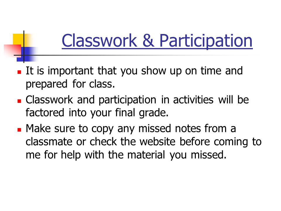 Classwork & Participation It is important that you show up on time and prepared for class.