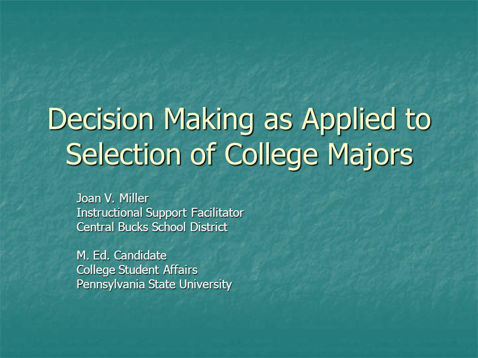 Decision Making as Applied to Selection of College Majors Joan V. Miller Instructional Support Facilitator Central Bucks School District M. Ed. Candid