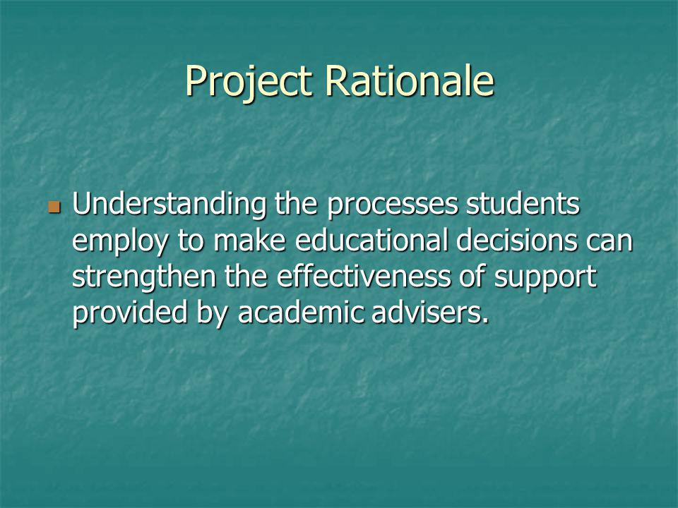Project Rationale Understanding the processes students employ to make educational decisions can strengthen the effectiveness of support provided by ac